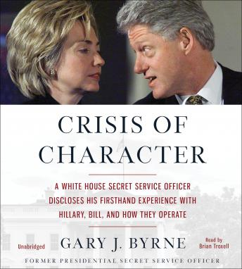 Download Crisis of Character: A White House Secret Service Officer Discloses His Firsthand Experience with Hillary, Bill, and How They Operate by Gary J. Byrne