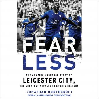Download Fearless: The Amazing Underdog Story of Leicester City, the Greatest Miracle in Sports History by Jonathan Northcroft