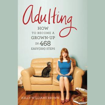 Download Adulting: How to Become a Grown-up in 468 Easy(ish) Steps by Kelly Williams Brown