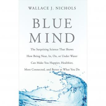Download Blue Mind: The Surprising Science That Shows How Being Near, In, On, or Under Water Can Make You Happier, Healthier, More Connected, and Better at What You Do by Wallace J. Nichols
