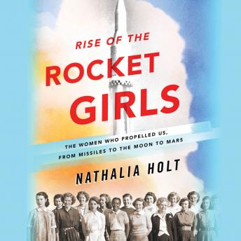 Rise of the Rocket Girls: The Women Who Propelled Us, from Missiles to the Moon to Mars, Nathalia Holt
