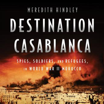 Download Destination Casablanca: Exile, Espionage, and the Battle for North Africa in World War II by Meredith Hindley