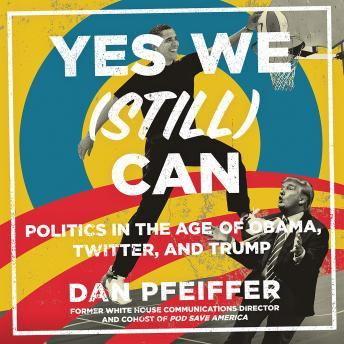 Download Yes We (Still) Can: Politics in the Age of Obama, Twitter, and Trump by Dan Pfeiffer