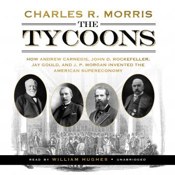 Download Tycoons: How Andrew Carnegie, John D. Rockefeller, Jay Gould, and J. P. Morgan Invented the American Supereconomy by Charles R. Morris