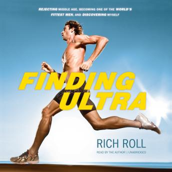 Download Finding Ultra: Rejecting Middle Age, Becoming One of the World's Fittest Men, and Discovering Myself by Rich Roll
