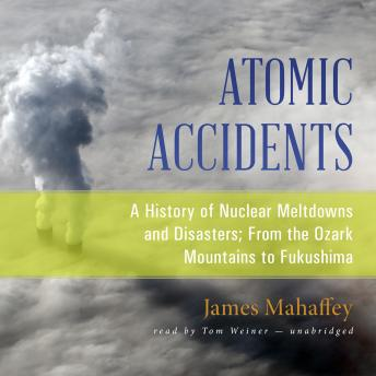 Download Atomic Accidents: A History of Nuclear Meltdowns and Disasters; From the Ozark Mountains to Fukushima by James Mahaffey