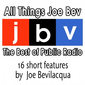 All Things Joe Bev: The Best of Public Radio, Joe Bevilacqua
