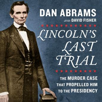 Download Lincoln's Last Trial: The Murder Case That Propelled Him to the Presidency by David Fisher, Dan Abrams