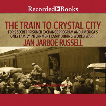 Download The Train to Crystal City: FDR's Secret Prisoner Exchange Program and America's Only Family Internment Camp During World War II by Jan Jarboe Russell