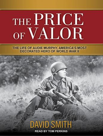 Price of Valor: The Life of Audie Murphy, America's Most Decorated Hero of World War II, Audio book by David Smith