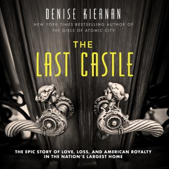 Download Last Castle: The Epic Story of Love, Loss, and American Royalty in the Nation's Largest Home by Denise Kiernan