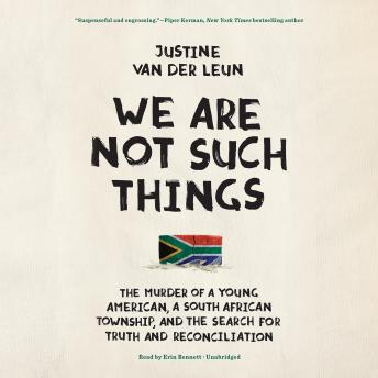 Download We Are Not Such Things: The Murder of a Young American, a South African Township, and the Search for Truth and Reconciliation by Justine Van der Leun