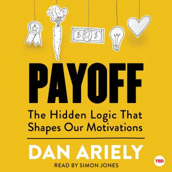 Download Payoff: The Hidden Logic That Shapes Our Motivations by Dan Ariely