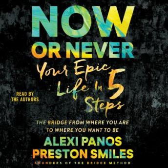 Download Now or Never: Your Epic Life in 5 Steps by Alexi Panos