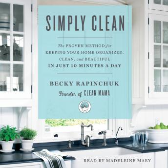 Download Simply Clean: The Proven Method for Keeping Your Home Organized, Clean, and Beautiful in Just 10 Minutes a Day by Becky Rapinchuk