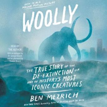 Download Woolly: The True Story of the Quest to Revive one of History's Most Iconic Extinct Creatures by Ben Mezrich