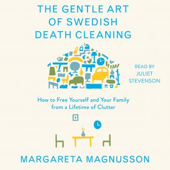 Download Gentle Art of Swedish Death Cleaning: How to Free Yourself and Your Family from a Lifetime of Clutter by Margareta Magnusson