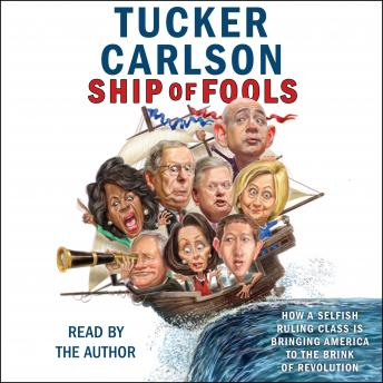 Download Ship of Fools: How a Selfish Ruling Class Is Bringing America to the Brink of Revolution by Tucker Carlson