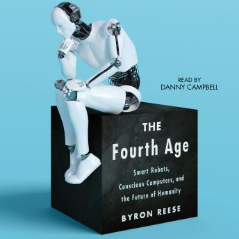 Download Fourth Age: Smart Robots, Conscious Computers, and the Future of Humanity by Byron Reese