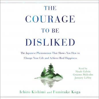 Download Courage to Be Disliked: How to Free Yourself, Change Your Life, and Achieve Real Happiness by Ichiro Kishimi, Fumitake Koga