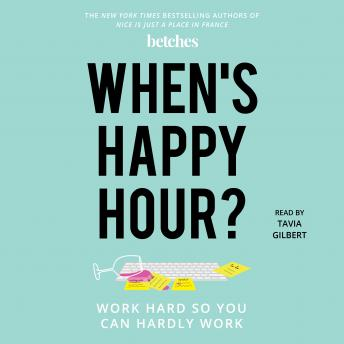 Download When's Happy Hour?: Work Hard So You Can Hardly Work by Betches