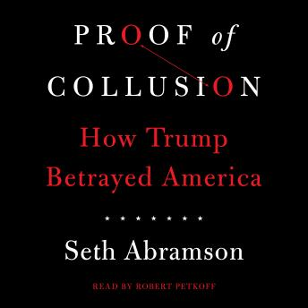 Download Proof of Collusion: How Trump Betrayed America by Seth Abramson