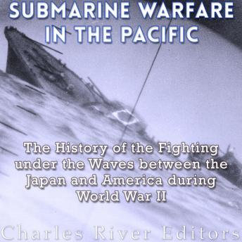 Download Submarine Warfare in the Pacific: The History of the Fighting Under the Waves between Japan and America during World War II by Charles River Editors
