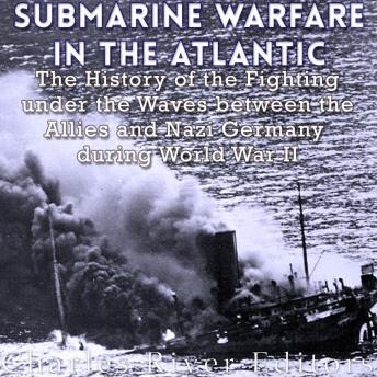 Download Submarine Warfare in the Atlantic: The History of the Fighting Under the Waves between the Allies and Nazi Germany during World War II by Charles River Editors