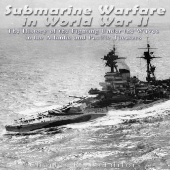 Download Submarine Warfare in World War II: The History of the Fighting Under the Waves in the Atlantic and Pacific Theaters by Charles River Editors
