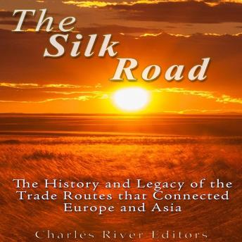 Download Silk Road: The History and Legacy of the Trade Routes that Connected Europe and Asia by Charles River Editors