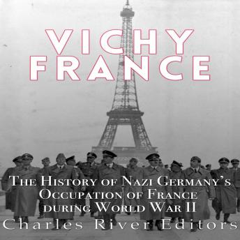 Download Vichy France: The History of Nazi Germany's Occupation of France during World War II by Charles River Editors