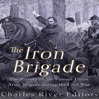 Download Iron Brigade: The History of the Famous Union Army Brigade During the Civil War by Charles River Editors