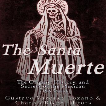 Download Santa Muerte: The Origins, History, and Secrets of the Mexican Folk Saint by Charles River Editors , Gustavo Vázquez Lozano