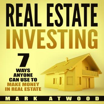 Download Real Estate Investing: 7 Ways ANYONE Can Use To Make Money In Real Estate by Mark Atwood