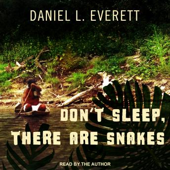 Don't Sleep, There Are Snakes: Life and Language in the Amazonian Jungle, Audio book by Daniel L. Everett