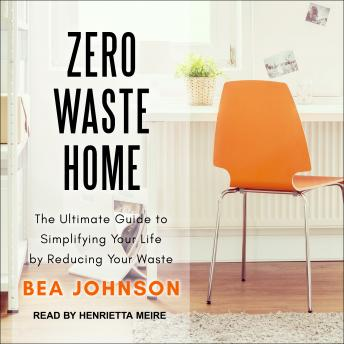 Download Zero Waste Home: The Ultimate Guide to Simplifying Your Life by Reducing Your Waste by Bea Johnson