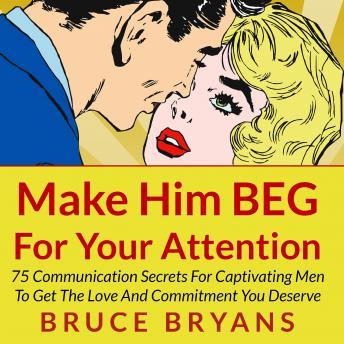 Download Make Him BEG for Your Attention: 75 Communication Secrets for Captivating Men to Get the Love and Commitment You Deserve by Bruce Bryans