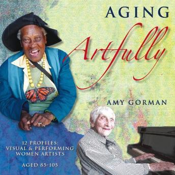 Aging Artfully:  12 Profiles of Visual and Performing Women Artists 85-105, Amy Gorman
