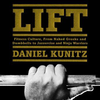 Download Lift: Fitness Culture, from Naked Greeks and Acrobats to Jazzercise and Ninja Warriors by Daniel Kunitz