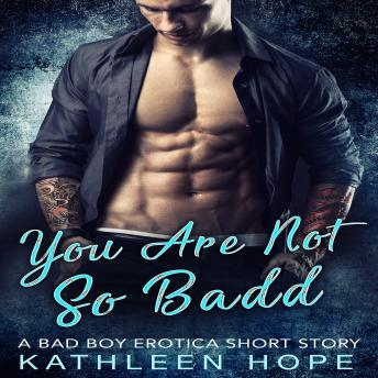 Download You Are Not So Badd: A Bad Boy Erotica Short Story by Kathleen Hope