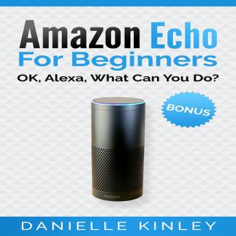 Download Amazon Echo for Beginners: OK, Alexa, What Can You Do? by Danielle Kinley