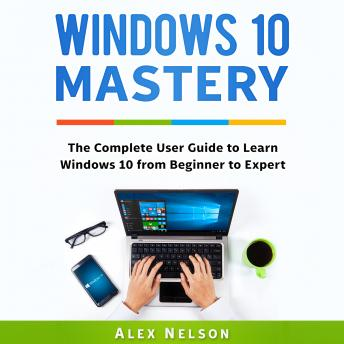 Download Windows 10 Mastery: The Complete User Guide to Learn Windows 10 from Beginner to Expert by Alex Nelson