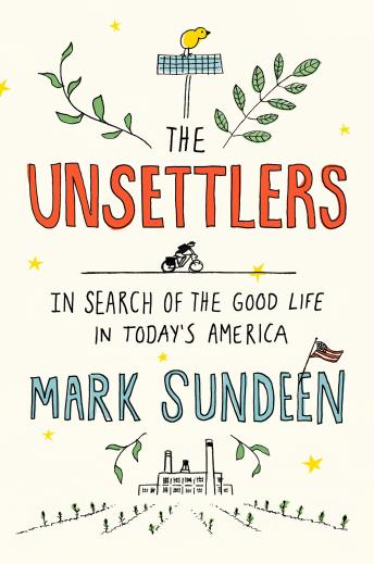 Unsettlers: In Search of the Good Life in Today's America, Audio book by Mark Sundeen