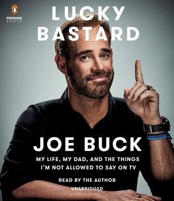 Download Lucky Bastard: My Life, My Dad, and the Things I'm Not Allowed to Say on TV by Joe Buck