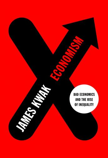Economism: Bad Economics and the Rise of Inequality, Audio book by Simon Johnson, James Kwak
