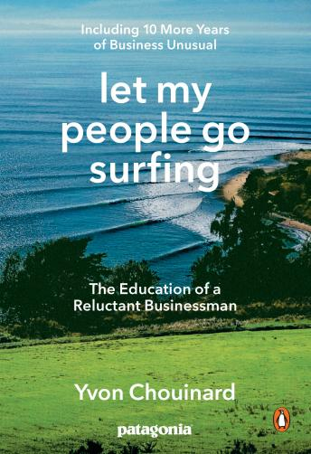 Download Let My People Go Surfing: The Education of a Reluctant Businessman--Including 10 More Years of Business Unusual by Yvon Chouinard, Naomi Klein