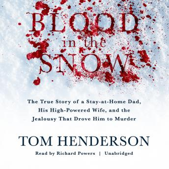 Download Blood in the Snow: The True Story of a Stay-at-Home Dad, His High-Powered Wife, and the Jealousy That Drove Him to Murder by Tom Henderson