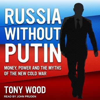 Download Russia Without Putin: Money, Power and the Myths of the New Cold War by Tony Wood