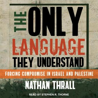 Download Only Language They Understand: Forcing Compromise in Israel and Palestine by Nathan Thrall