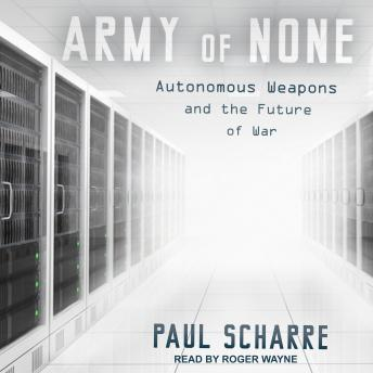 Download Army of None: Autonomous Weapons and the Future of War by Paul Scharre